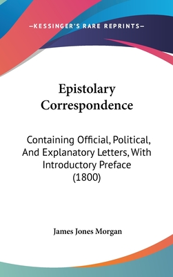 Epistolary Correspondence: Containing Official, Political, and Explanatory Letters, with Introductory Preface (1800) - Morgan, James Jones