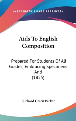 AIDS to English Composition: Prepared for Students of All Grades; Embracing Specimens and (1855) - Parker, Richard Green