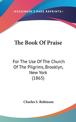 The Book of Praise: For the Use of the Church of the Pilgrims, Brooklyn, New York (1865) - Robinson, Charles S