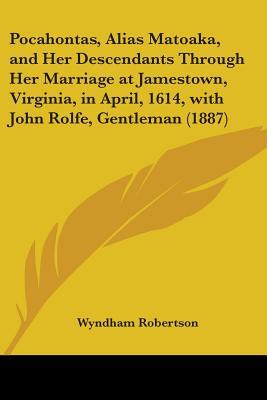 Pocahontas, Alias Matoaka, and Her Descendants Through Her Marriage at Jamestown, Virginia, in April, 1614, with John Rolfe, Gentleman (1887) - Robertson, Wyndham