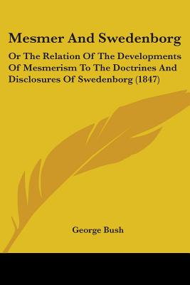 Mesmer and Swedenborg: Or the Relation of the Developments of Mesmerism to the Doctrines and Disclosures of Swedenborg (1847) - Bush, George, President