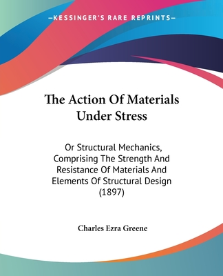 The Action of Materials Under Stress: Or Structural Mechanics, Comprising the Strength and Resistance of Materials and Elements of Structural Design (1897) - Greene, Charles Ezra
