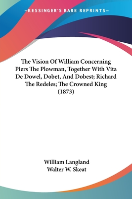 The Vision of William Concerning Piers the Plowman, Together with Vita de Dowel, Dobet, and Dobest; Richard the Redeles; The Crowned King (1873) - Langland, William, Professor, and Skeat, Walter W, Professor (Editor)