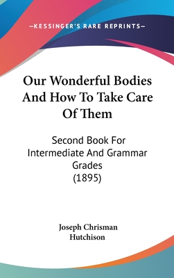 Our Wonderful Bodies and How to Take Care of Them: Second Book for Intermediate and Grammar Grades (1895) - Hutchison, Joseph Chrisman