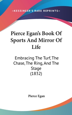 Pierce Egan's Book of Sports and Mirror of Life: Embracing the Turf, the Chase, the Ring, and the Stage (1832) - Egan, Pierce