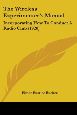 The Wireless Experimenter's Manual: Incorporating How to Conduct a Radio Club (1920) - Bucher, Elmer Eustice