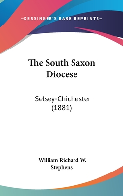 The South Saxon Diocese, Selsey--Chichester - Stephens, William Richard Wood