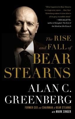 The Rise and Fall of Bear Stearns - Greenberg, Alan C, and Singer, Mark