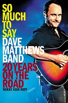 So Much to Say: Dave Matthews Band--20 Years on the Road - Van Noy, Nikki