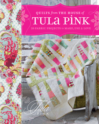 Quilts from the House of Tula Pink: 20 Fabric Projects to Make, Use and Love - Pink, Tula