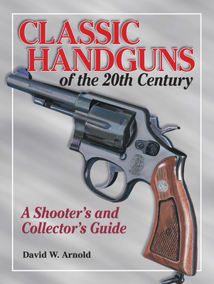 Classic Handguns of the 20th Century - Arnold, David
