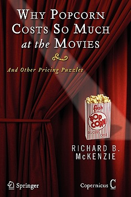 Why Popcorn Costs So Much at the Movies: And Other Pricing Puzzles - McKenzie, Richard B.