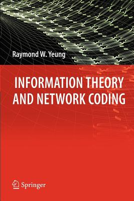 Information Theory and Network Coding - Yeung, Raymond W
