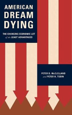 American Dream Dying: The Changing Economic Lot of the Least Advantaged - McClelland, Peter D, and Tobin, Peter H