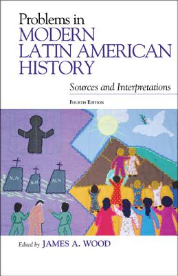 Problems in Modern Latin American History: Sources and Interpretations - Wood, James A (Editor)