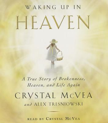 Waking Up in Heaven: A True Story of Brokenness, Heaven, and Life Again - McVea, Crystal (Read by), and Tresniowski, Alex