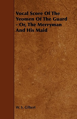 Vocal Score of the Yeomen of the Guard - Or, the Merryman and His Maid - Gilbert, William Schwenck, and Gilbert, W S