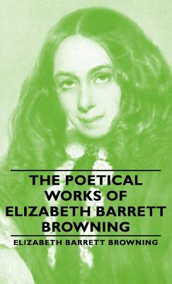 The Poetical Works of Elizabeth Barrett Browning - Browning, Elizabeth Barrett, Professor