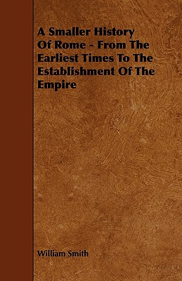 A Smaller History of Rome - From the Earliest Times to the Establishment of the Empire - Smith, William