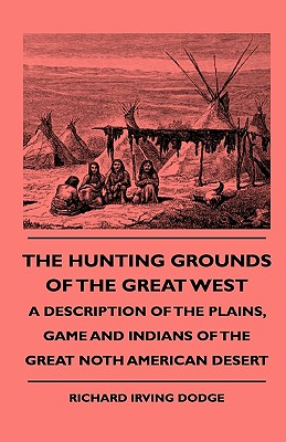 The Hunting Grounds of the Great West - A Description of the Plains, Game and Indians of the Great Noth American Desert - Dodge, Richard Irving, and Roosevelt, Theodore, IV