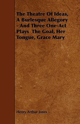 The Theatre of Ideas, a Burlesque Allegory - And Three One-Act Plays the Goal, Her Tongue, Grace Mary - Jones, Henry Arthur