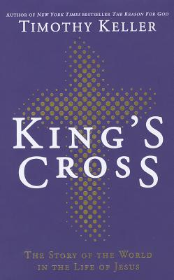 King's Cross: The Story of the World in the Life of Jesus - Keller, Timothy J.