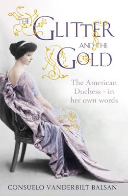 The Glitter and the Gold - Balsan, Consuelo Vanderbilt