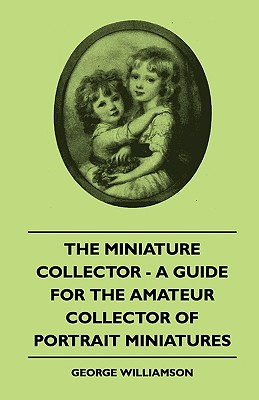 The Miniature Collector - A Guide for the Amateur Collector of Portrait Miniatures - Williamson, George