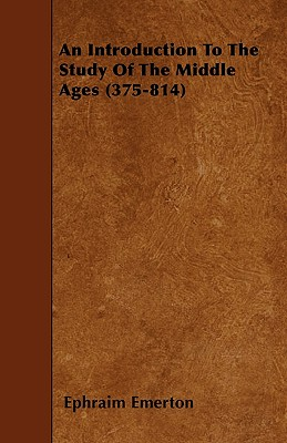 An Introduction to the Study of the Middle Ages (375-814) - Emerton, Ephraim, Professor