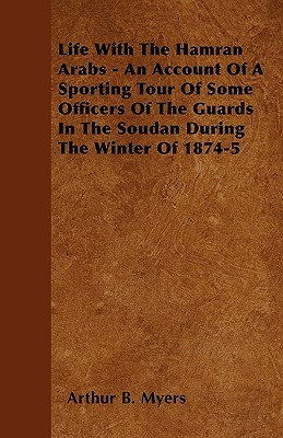 Life with the Hamran Arabs - An Account of a Sporting Tour of Some Officers of the Guards in the Soudan During the Winter of 1874-5 - Myers, Arthur B