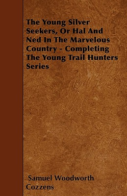 The Young Silver Seekers, or Hal and Ned in the Marvelous Country - Completing the Young Trail Hunters Series - Cozzens, Samuel Woodworth