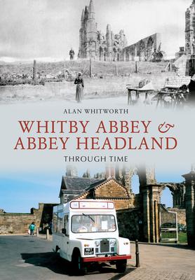 Whitby Abbey & Abbey Headland Through Time - Whitworth, Alan