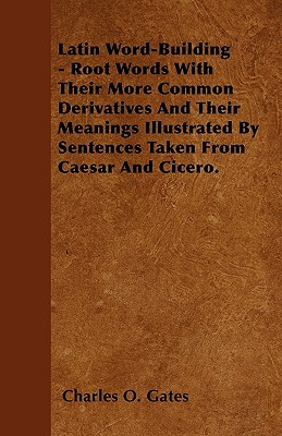 Latin Word-Building - Root Words with Their More Common Derivatives and Their Meanings Illustrated by Sentences Taken from Caesar and Cicero. - Gates, Charles O