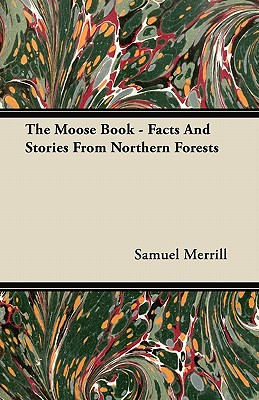 The Moose Book - Facts and Stories from Northern Forests - Merrill, Samuel, III