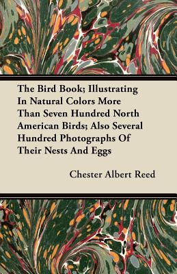 The Bird Book; Illustrating In Natural Colors More Than Seven Hundred North American Birds; Also Several Hundred Photographs Of Their Nests And Eggs - Reed, Chester Albert