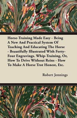 Horse-Training Made Easy - Being a New and Practical System of Teaching and Educating the Horse - Beautifully Illustrated with Forty-Four Engravings. Whip-Training, Or, How to Drive Without Reins - How to Make a Horse Trot Honest, Etc. - Jennings, Robert
