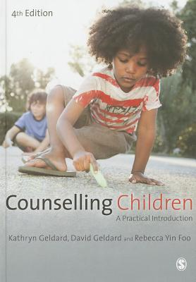 Counselling Children: A Practical Introduction - Geldard, Kathryn, and Yin Foo, Rebecca, and Geldard, David