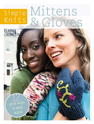 Simple Knits: Mittens & Gloves: 11 Great Ways to Keep Warm - Crompton, Claire