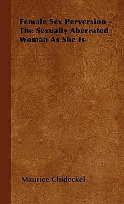 Female Sex Perversion - The Sexually Aberrated Woman as She Is - Chideckel, Maurice