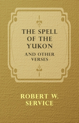 The Spell of the Yukon and Other Verses - Service, Robert W