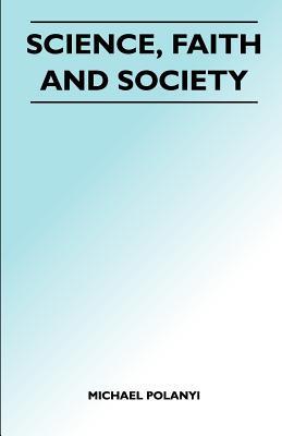 Science, Faith and Society - Polanyi, Michael