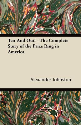 Ten-And Out! - The Complete Story of the Prize Ring in America - Johnston, Alexander