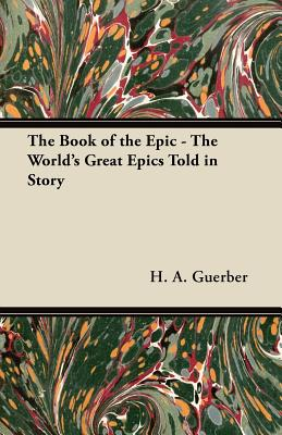 The Book of the Epic - The World's Great Epics Told in Story - Guerber, H A, Professor