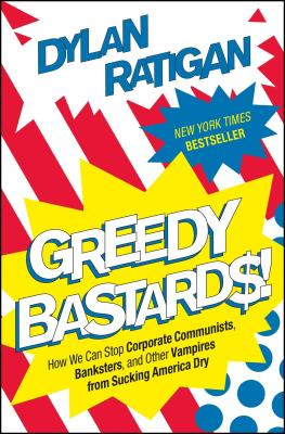 Greedy Bastards: How We Can Stop Corporate Communists, Banksters, and Other Vampires from Sucking America Dry - Ratigan, Dylan