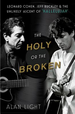 """The Holy or the Broken: Leonard Cohen, Jeff Buckley, and the Unlikely Ascent of """"Hallelujah"""" - Light, Alan"""