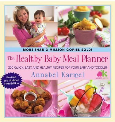 The Healthy Baby Meal Planner: 200 Quick, Easy, and Healthy Recipes for Your Baby and Toddler - Karmel, Annabel