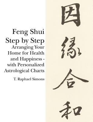 Feng Shui Step by Step: Arranging Your Home for Health and Happiness - With Personalized Astrological Charts - Simons, T Raphael