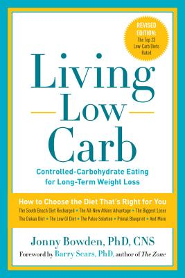 Living Low Carb: Controlled-Carbohydrate Eating for Long-Term Weight Loss - Bowden, Jonny, PhD, CNS, and Sears, Barry, Dr., PH.D. (Foreword by)