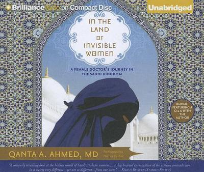 In the Land of Invisible Women: A Female Doctor's Journey in the Saudi Kingdom - Ahmed, Qanta A, M.D., and Barber, Nicola (Performed by)