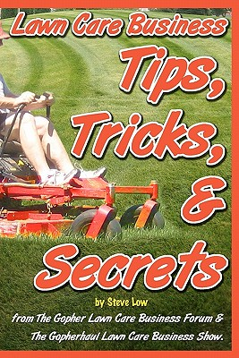 Lawn Care Business Tips, Tricks, & Secrets from the Gopher Lawn Care Business Forum & the Gopherhaul Lawn Care Business Show. - Low, Steve